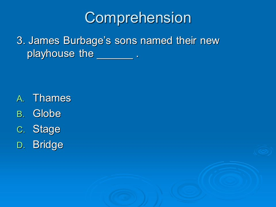 Comprehension 3. James Burbage's sons named their new playhouse the ______ . Thames. Globe. Stage.