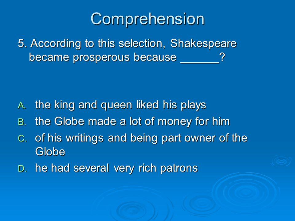 Comprehension 5. According to this selection, Shakespeare became prosperous because ______ the king and queen liked his plays.
