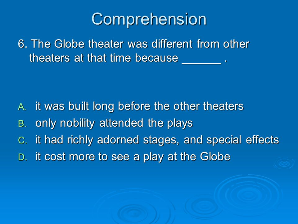 Comprehension 6. The Globe theater was different from other theaters at that time because ______ . it was built long before the other theaters.