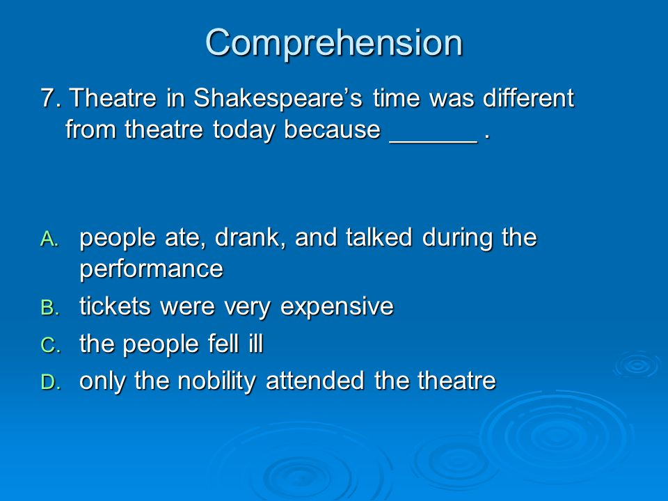 Comprehension 7. Theatre in Shakespeare's time was different from theatre today because ______ .