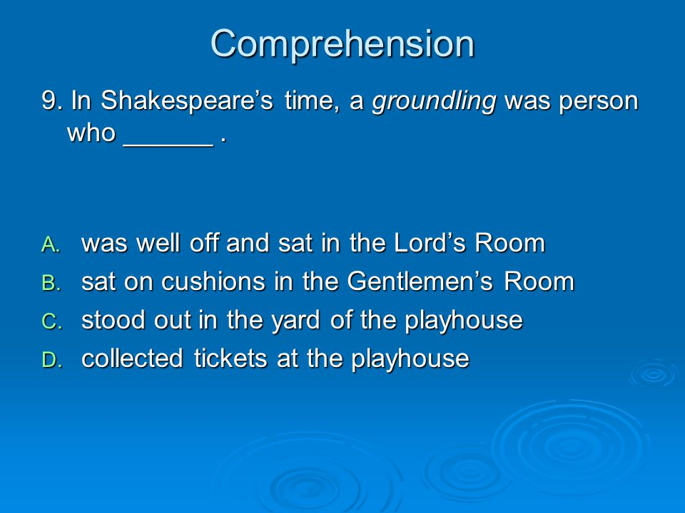 Comprehension 9. In Shakespeare's time, a groundling was person who ______ . was well off and sat in the Lord's Room.