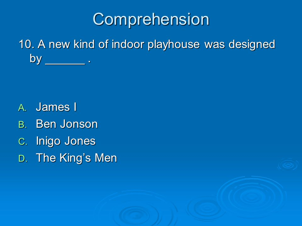 Comprehension 10. A new kind of indoor playhouse was designed by ______ . James I. Ben Jonson. Inigo Jones.