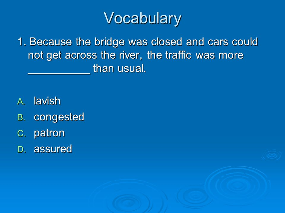 Vocabulary 1. Because the bridge was closed and cars could not get across the river, the traffic was more __________ than usual.