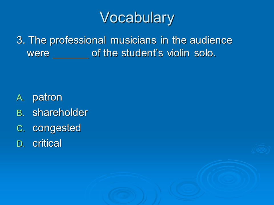 Vocabulary 3. The professional musicians in the audience were ______ of the student's violin solo. patron.