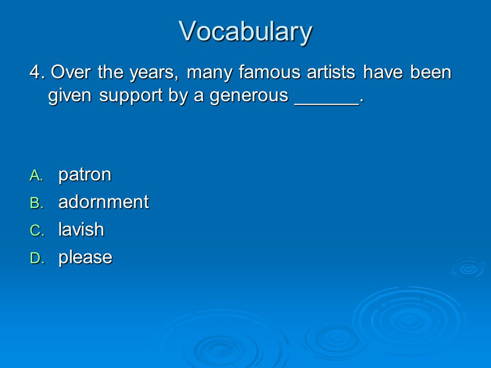 Vocabulary 4. Over the years, many famous artists have been given support by a generous ______. patron.