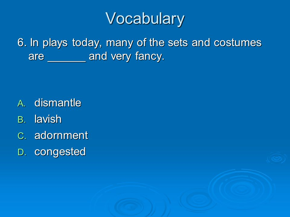 Vocabulary 6. In plays today, many of the sets and costumes are ______ and very fancy. dismantle. lavish.