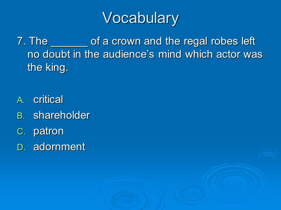 Vocabulary 7. The ______ of a crown and the regal robes left no doubt in the audience's mind which actor was the king.