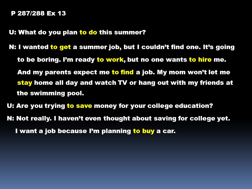 P 287/288 Ex 13 U: What do you plan to do this summer N: I wanted to get a summer job, but I couldn't find one. It's going.
