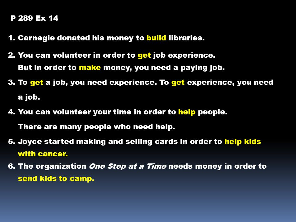 P 289 Ex 14 1. Carnegie donated his money to build libraries. 2. You can volunteer in order to get job experience.
