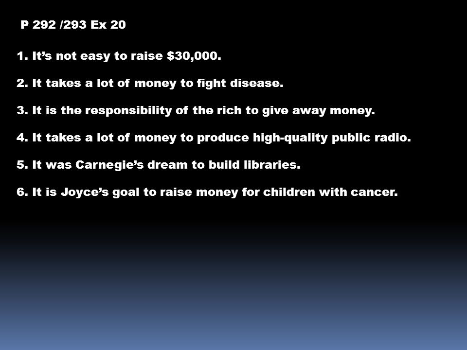 P 292 /293 Ex 20 1. It's not easy to raise $30,000. 2. It takes a lot of money to fight disease.