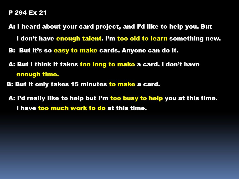 P 294 Ex 21 A: I heard about your card project, and I'd like to help you. But. I don't have enough talent. I'm too old to learn something new.