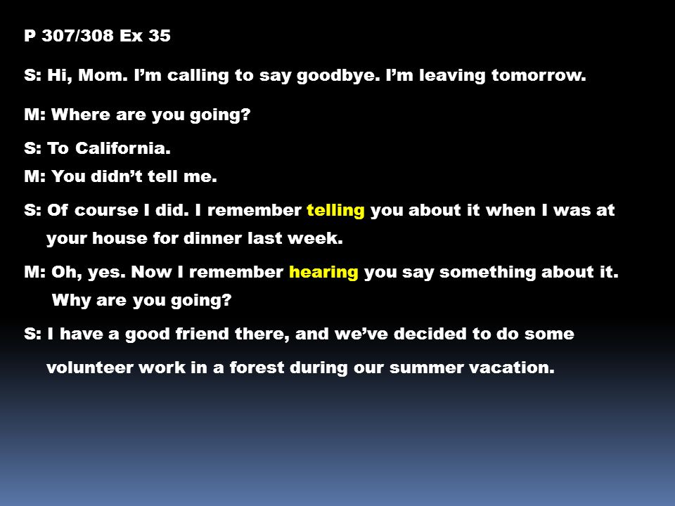 P 307/308 Ex 35 S: Hi, Mom. I'm calling to say goodbye. I'm leaving tomorrow. M: Where are you going