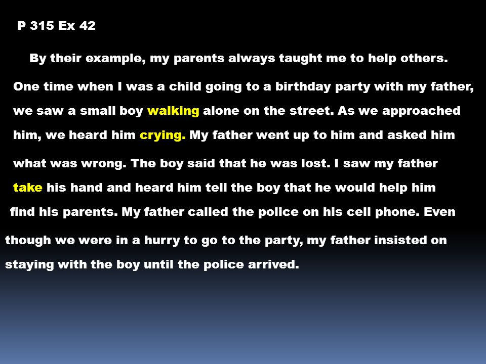 P 315 Ex 42 By their example, my parents always taught me to help others. One time when I was a child going to a birthday party with my father,