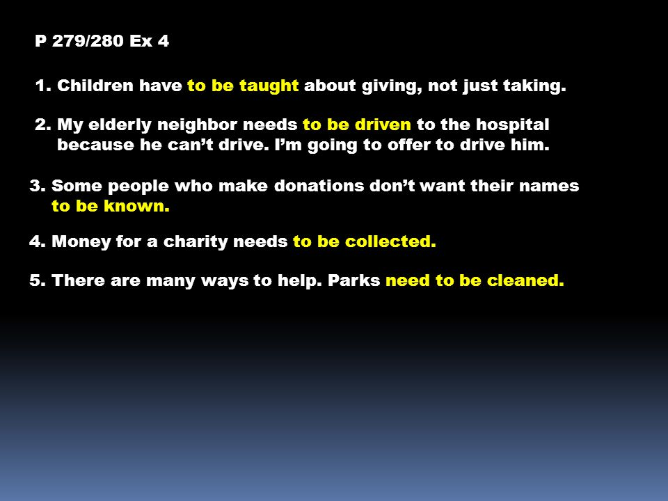 P 279/280 Ex 4 1. Children have to be taught about giving, not just taking. 2. My elderly neighbor needs to be driven to the hospital.