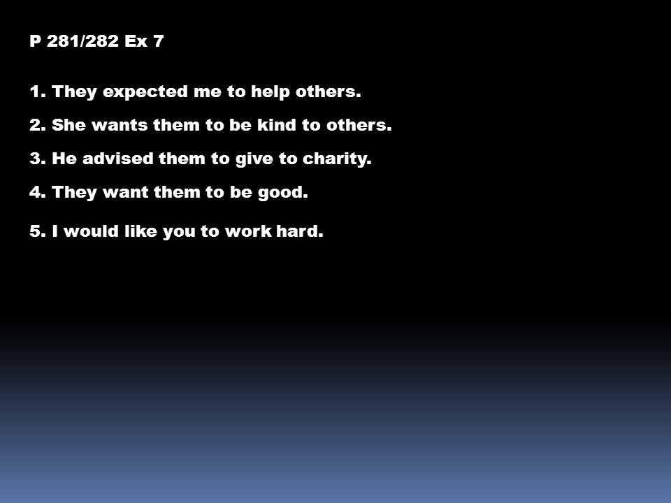 P 281/282 Ex 7 1. They expected me to help others. 2. She wants them to be kind to others. 3. He advised them to give to charity.