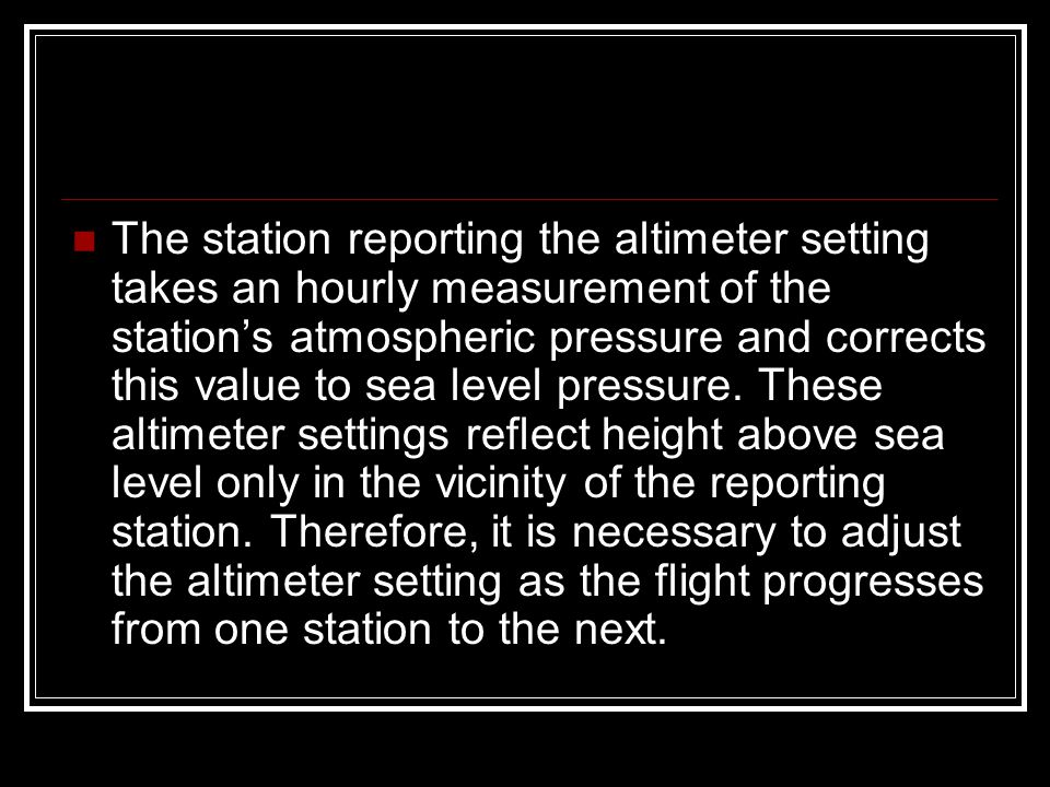 The station reporting the altimeter setting takes an hourly measurement of the station's atmospheric pressure and corrects this value to sea level pressure.