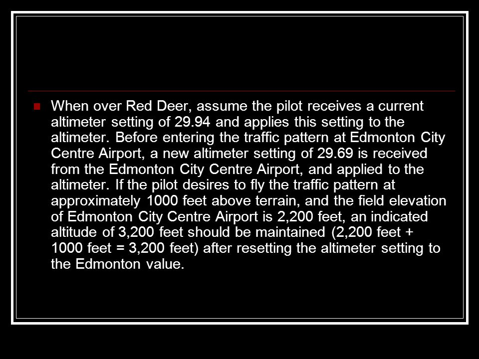 When over Red Deer, assume the pilot receives a current altimeter setting of 29.94 and applies this setting to the altimeter.