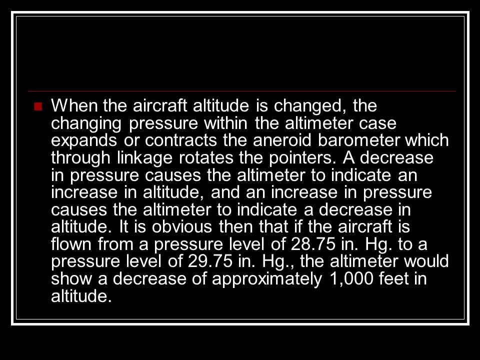 When the aircraft altitude is changed, the changing pressure within the altimeter case expands or contracts the aneroid barometer which through linkage rotates the pointers.