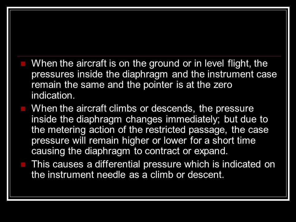 When the aircraft is on the ground or in level flight, the pressures inside the diaphragm and the instrument case remain the same and the pointer is at the zero indication.