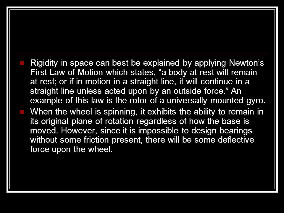 Rigidity in space can best be explained by applying Newton's First Law of Motion which states, a body at rest will remain at rest; or if in motion in a straight line, it will continue in a straight line unless acted upon by an outside force. An example of this law is the rotor of a universally mounted gyro.