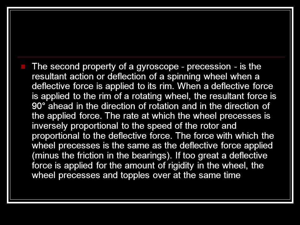 The second property of a gyroscope - precession - is the resultant action or deflection of a spinning wheel when a deflective force is applied to its rim.