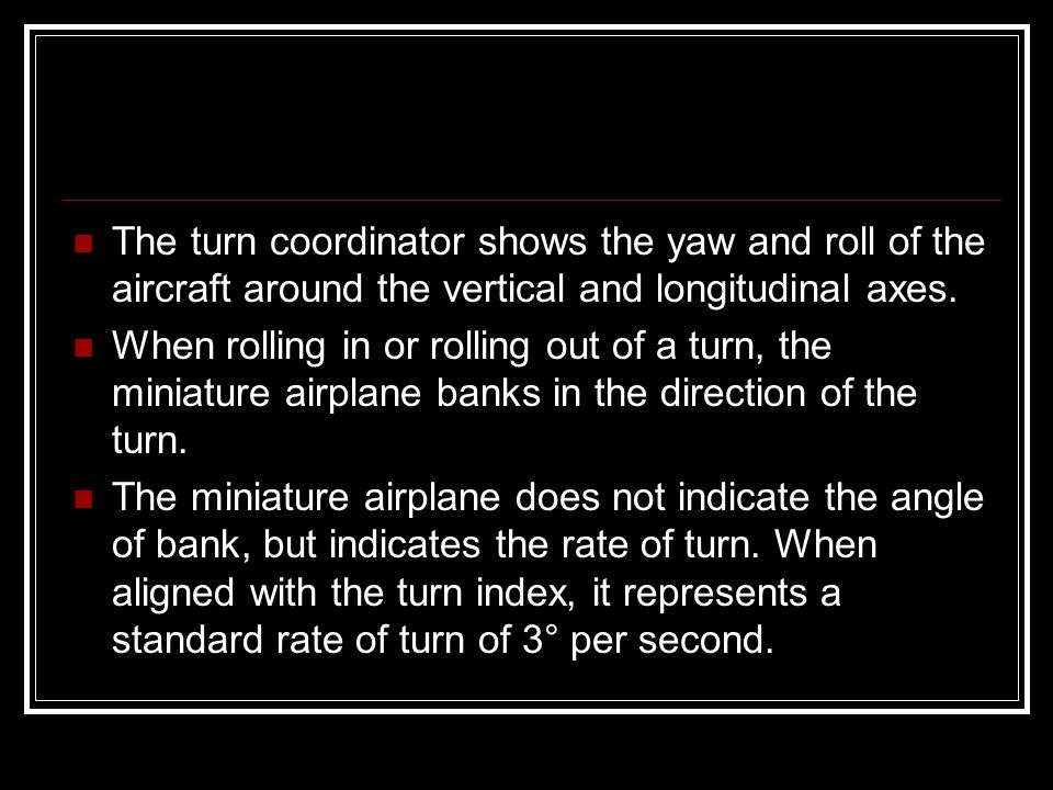 The turn coordinator shows the yaw and roll of the aircraft around the vertical and longitudinal axes.