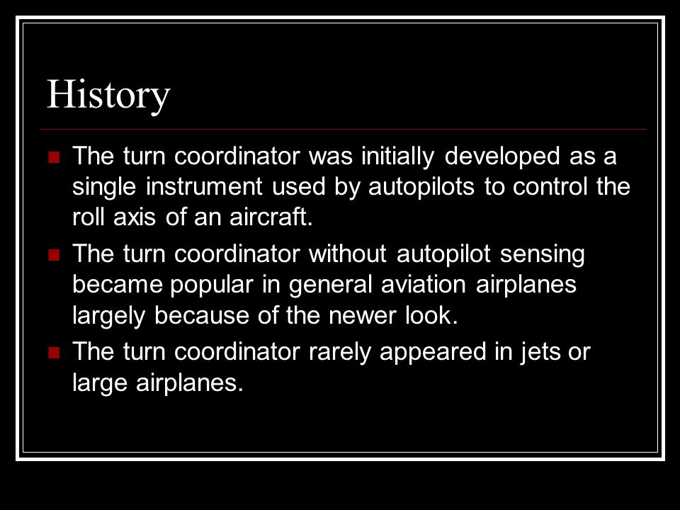History The turn coordinator was initially developed as a single instrument used by autopilots to control the roll axis of an aircraft.