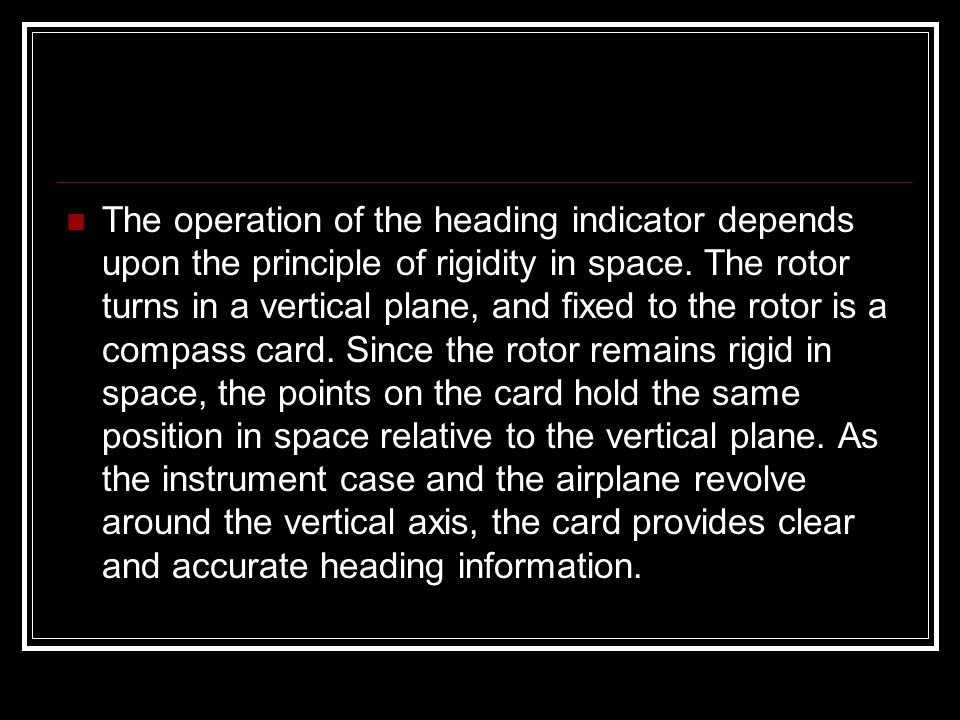 The operation of the heading indicator depends upon the principle of rigidity in space.