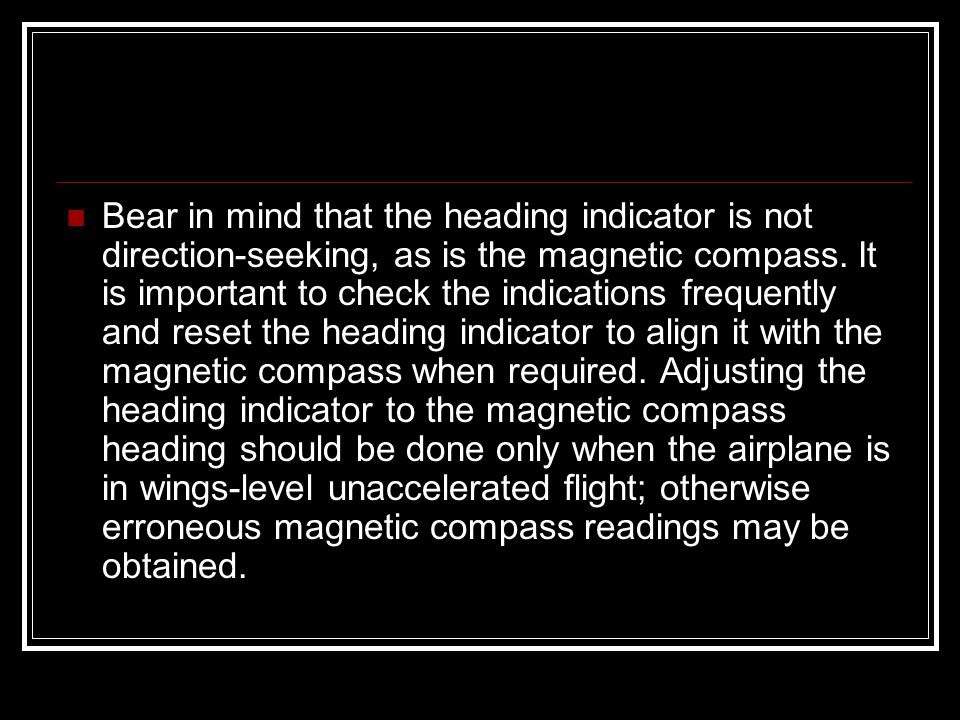 Bear in mind that the heading indicator is not direction-seeking, as is the magnetic compass.