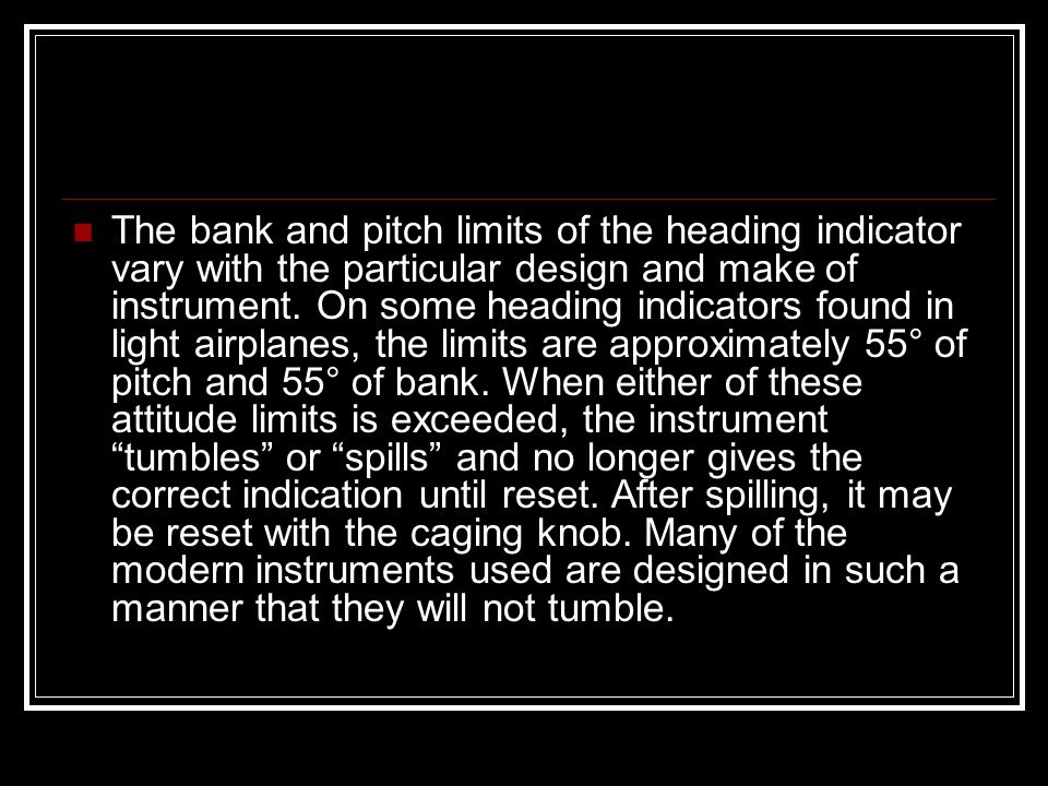 The bank and pitch limits of the heading indicator vary with the particular design and make of instrument.