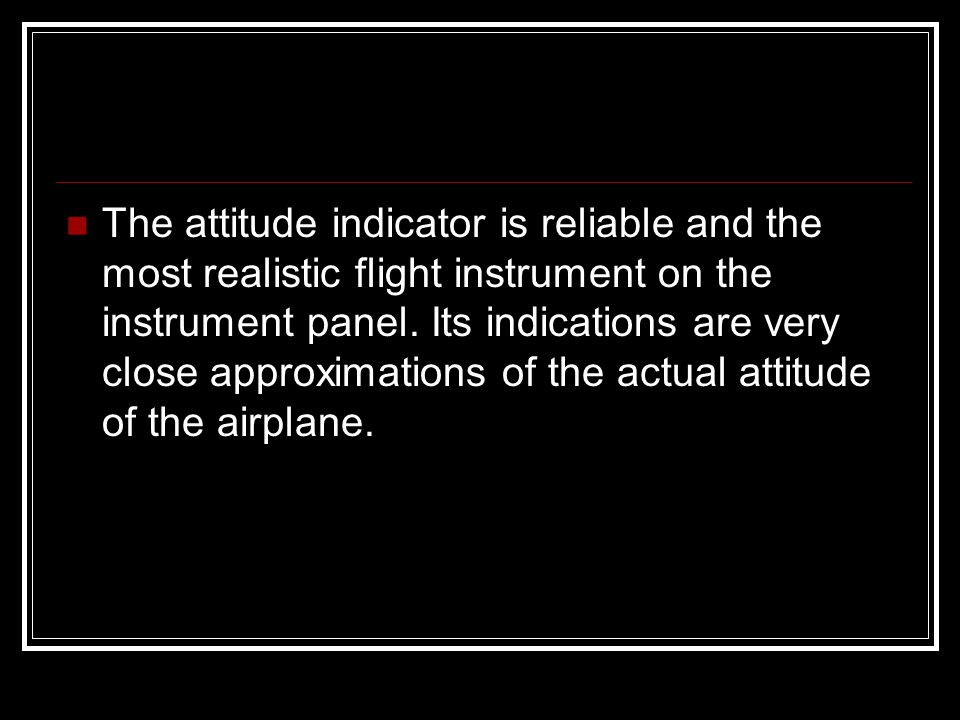 The attitude indicator is reliable and the most realistic flight instrument on the instrument panel.