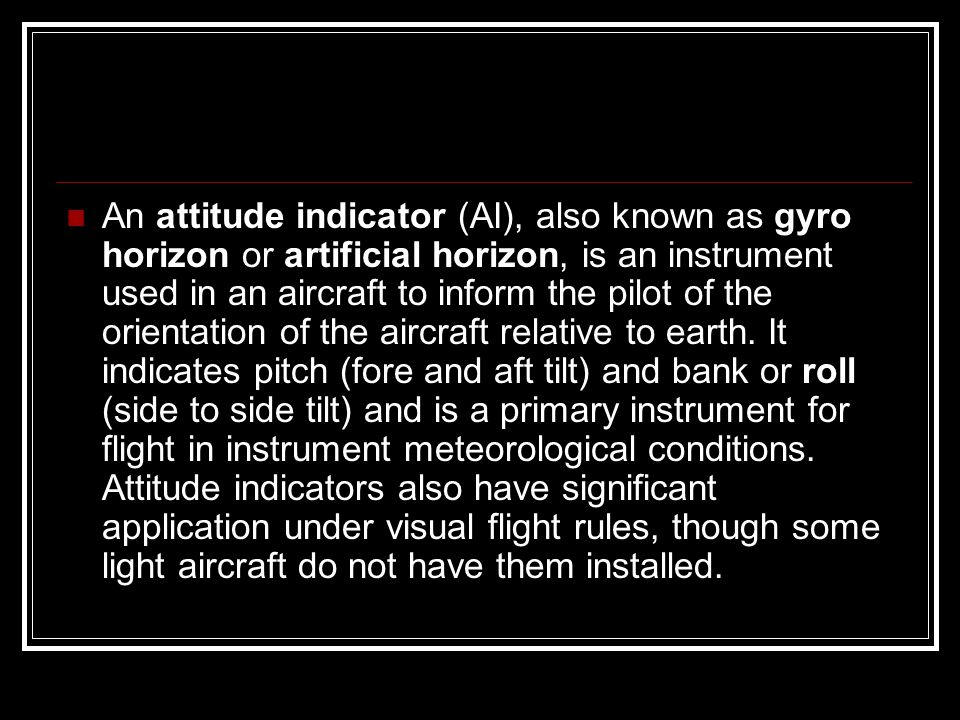 An attitude indicator (AI), also known as gyro horizon or artificial horizon, is an instrument used in an aircraft to inform the pilot of the orientation of the aircraft relative to earth.