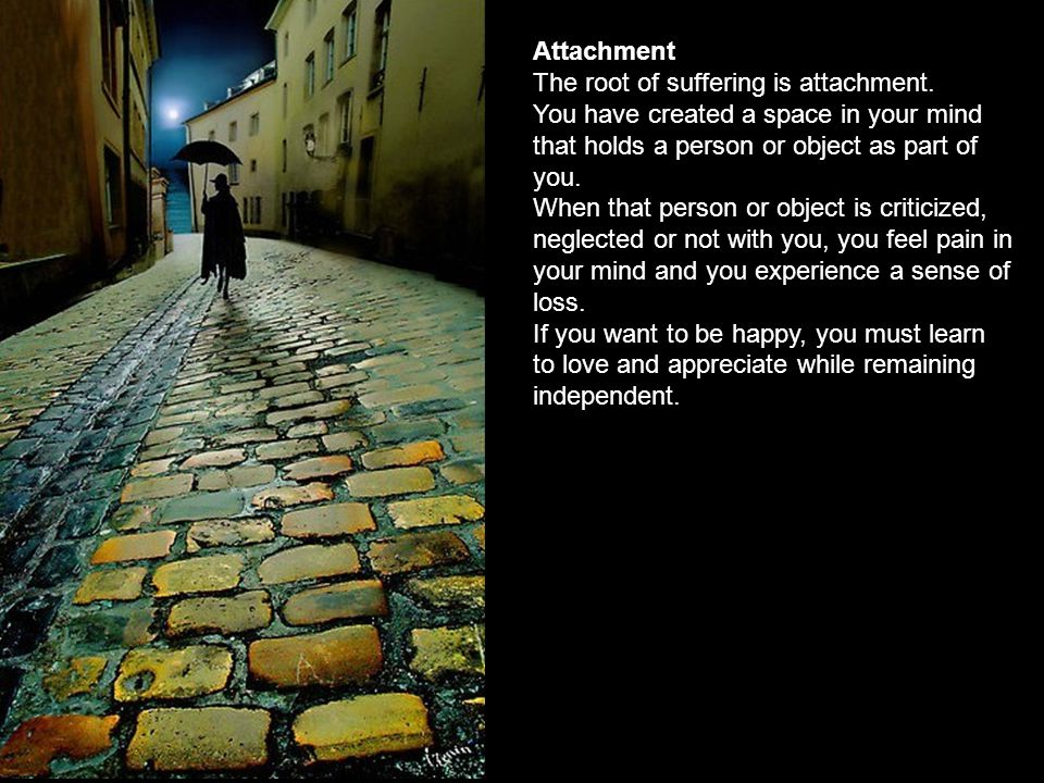 Attachment The root of suffering is attachment. You have created a space in your mind that holds a person or object as part of you.