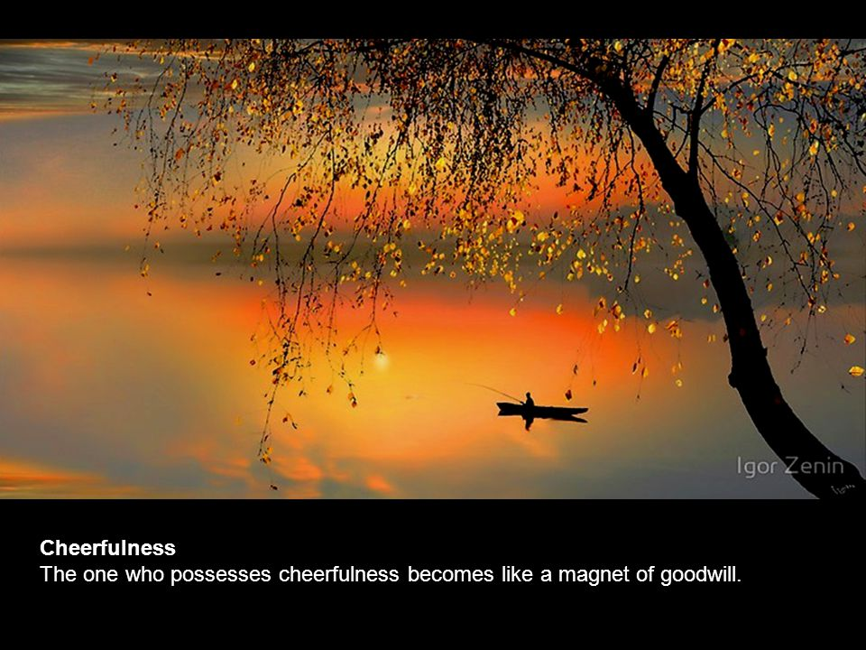 Cheerfulness The one who possesses cheerfulness becomes like a magnet of goodwill.