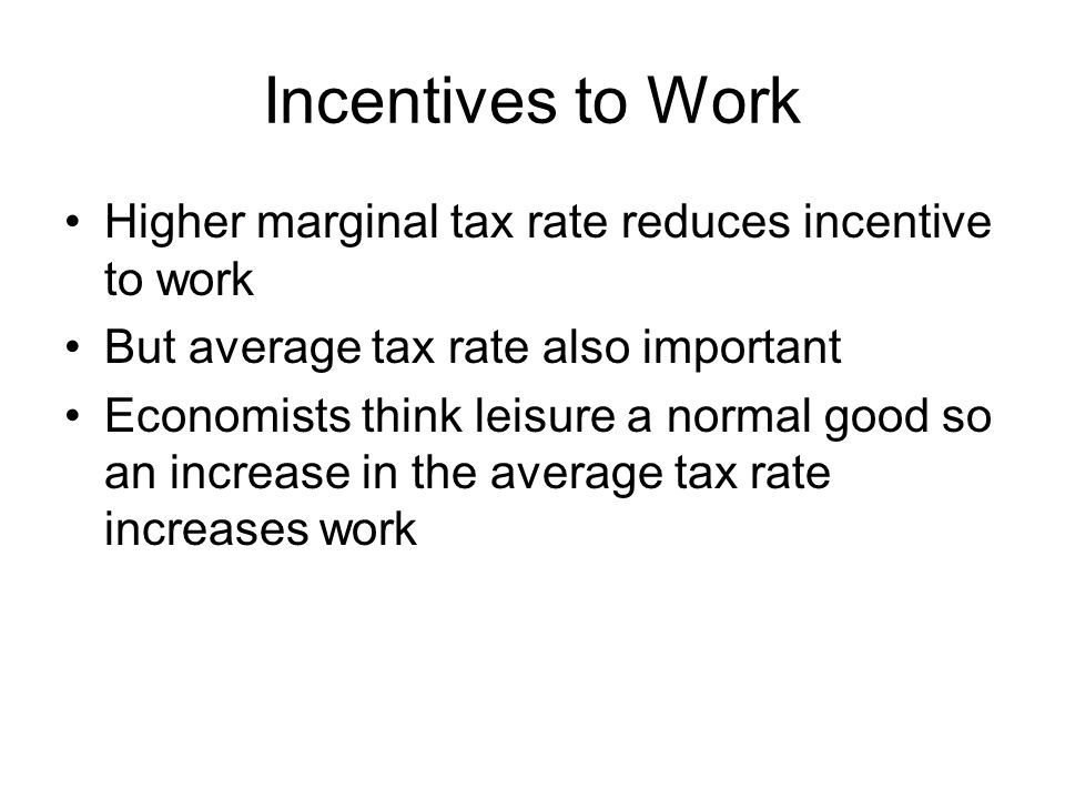 Incentives to Work Higher marginal tax rate reduces incentive to work