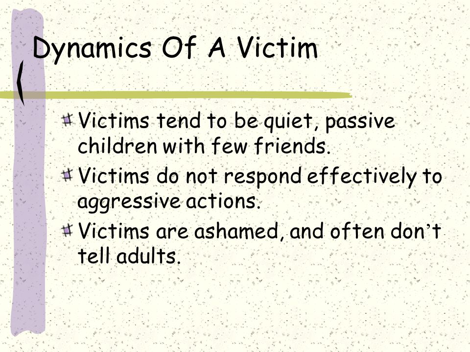 Dynamics Of A Victim Victims tend to be quiet, passive children with few friends. Victims do not respond effectively to aggressive actions.