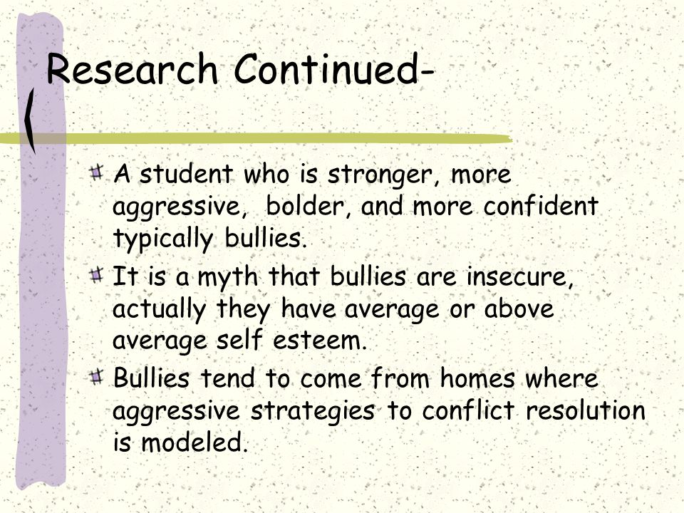 Research Continued- A student who is stronger, more aggressive, bolder, and more confident typically bullies.