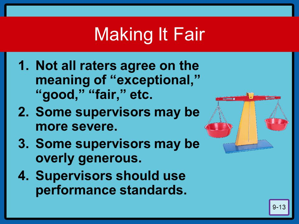 Making It Fair Not all raters agree on the meaning of exceptional, good, fair, etc. Some supervisors may be more severe.