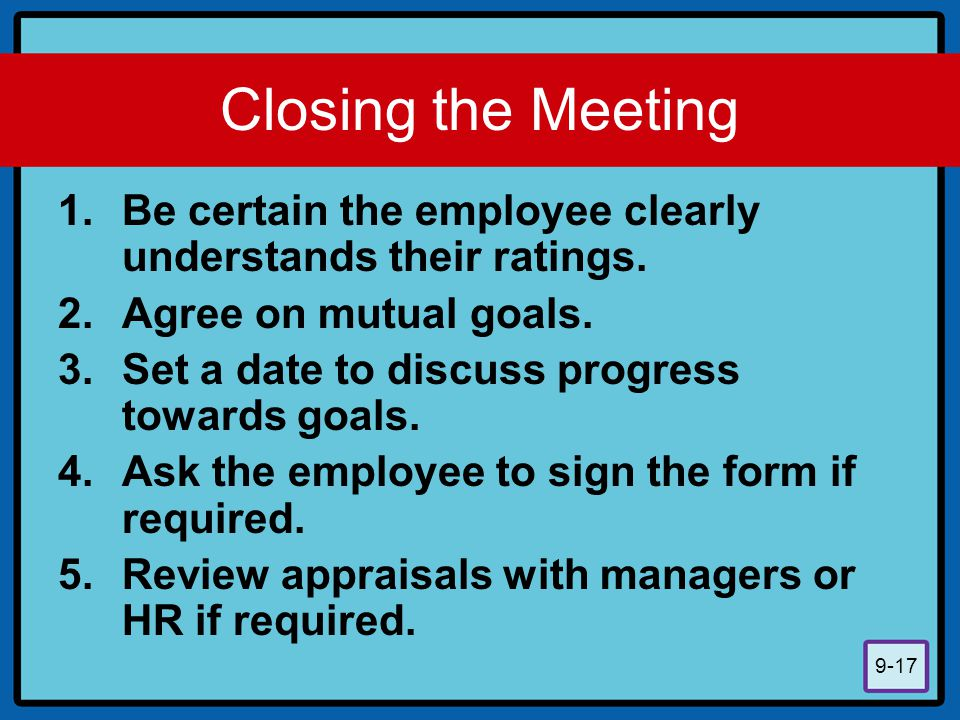 Closing the Meeting Be certain the employee clearly understands their ratings. Agree on mutual goals.