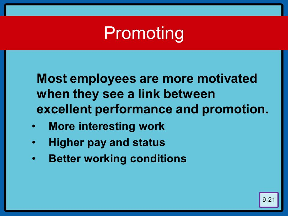 Promoting Most employees are more motivated when they see a link between excellent performance and promotion.