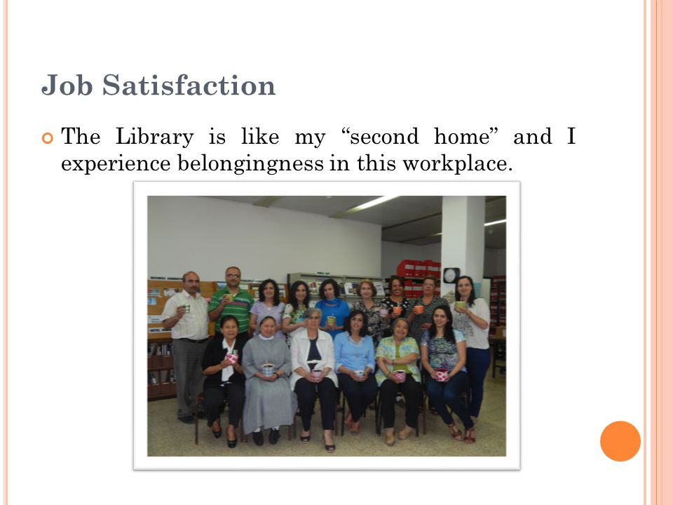 Job Satisfaction The Library is like my second home and I experience belongingness in this workplace.