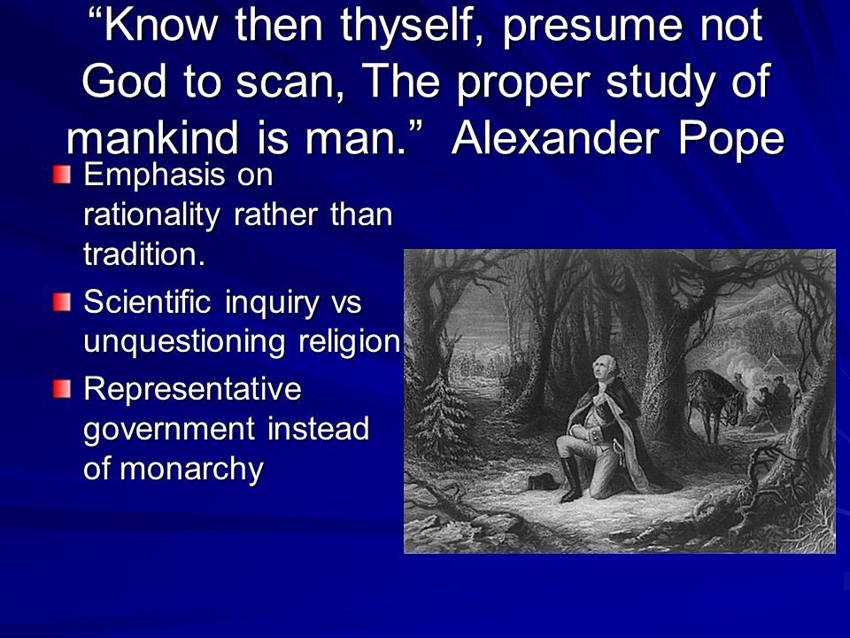 Know then thyself, presume not God to scan, The proper study of mankind is man. Alexander Pope