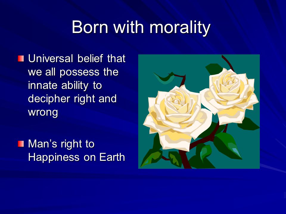 Born with morality Universal belief that we all possess the innate ability to decipher right and wrong.