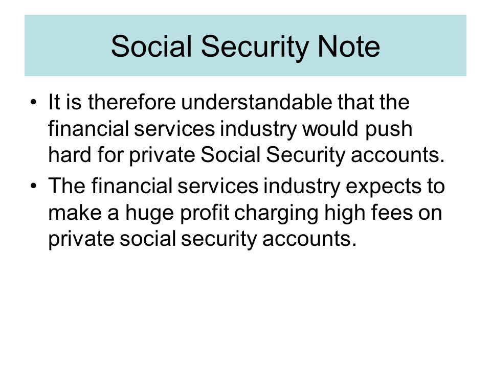 Social Security Note It is therefore understandable that the financial services industry would push hard for private Social Security accounts.
