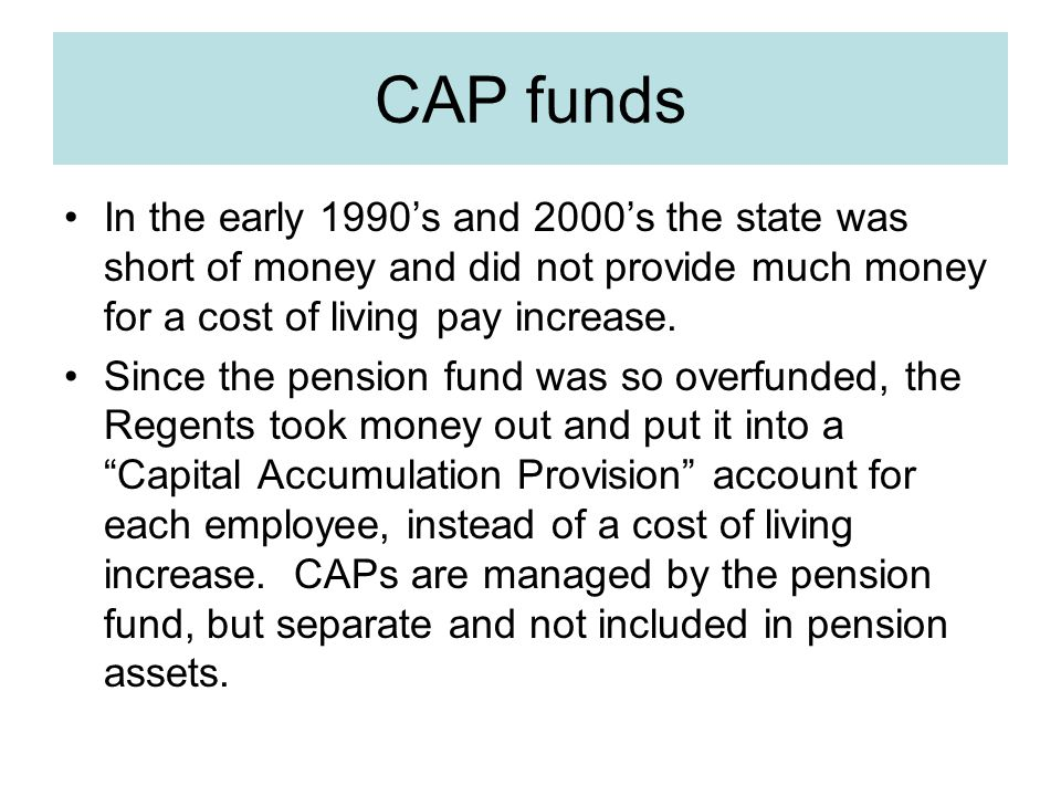 CAP funds In the early 1990's and 2000's the state was short of money and did not provide much money for a cost of living pay increase.