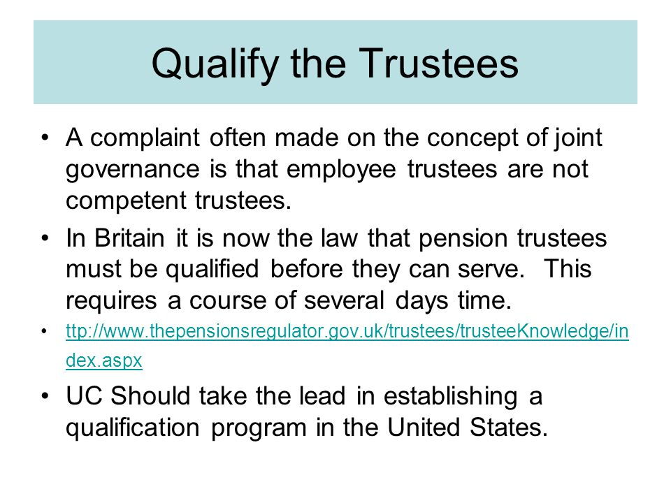 Qualify the Trustees A complaint often made on the concept of joint governance is that employee trustees are not competent trustees.