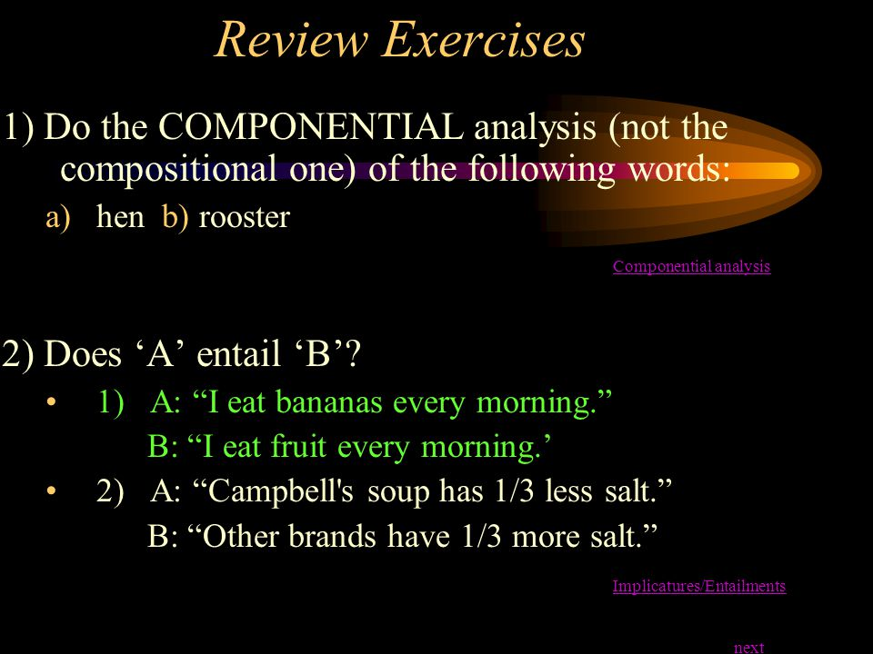 Review Exercises 1) Do the COMPONENTIAL analysis (not the compositional one) of the following words: