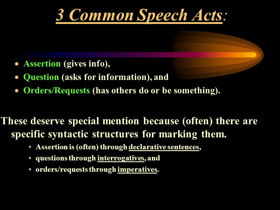3 Common Speech Acts: Assertion (gives info), Question (asks for information), and. Orders/Requests (has others do or be something).