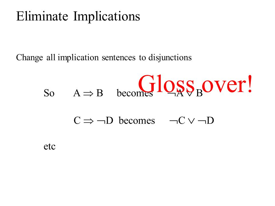 Gloss over! Eliminate Implications So A  B becomes A  B