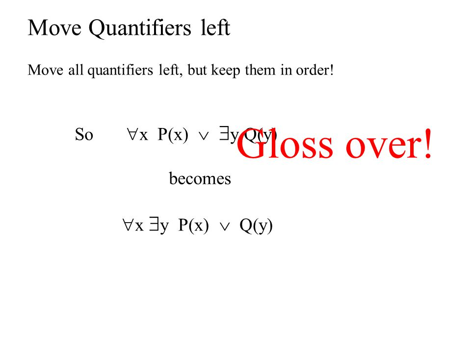 Gloss over! Move Quantifiers left So x P(x)  y Q(y) becomes